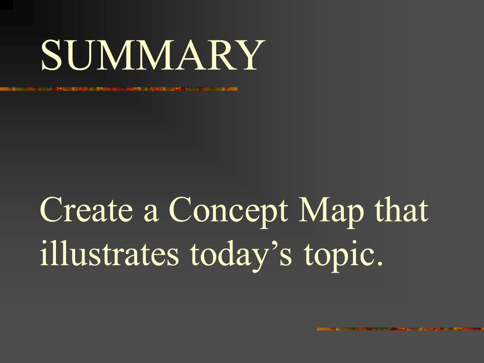 SUMMARY Create a Concept Map that illustrates today's topic.