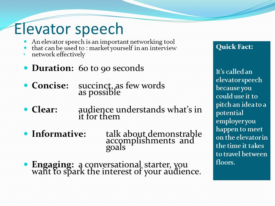 preparing your elevator speech Prepare an elevator speech an elevator speech is a brief sales pitch to sell your skills and career goals an elevator speech an easy way to share what you want to learn from someone who is.