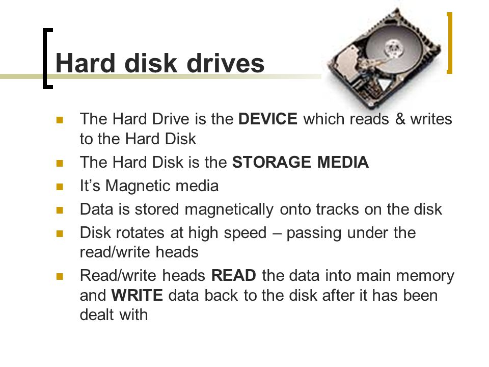 Hard disk drives The Hard Drive is the DEVICE which reads & writes to the Hard Disk. The Hard Disk is the STORAGE MEDIA.