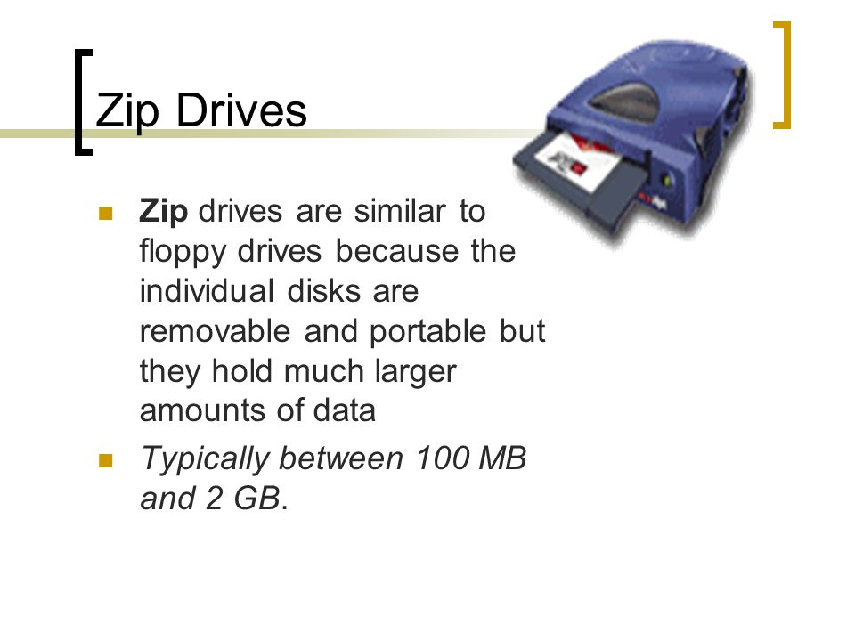 Zip Drives Zip drives are similar to floppy drives because the individual disks are removable and portable but they hold much larger amounts of data.