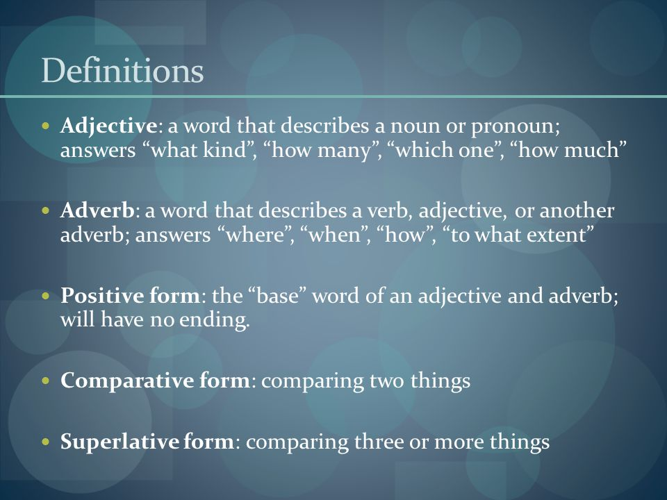 Definitions Adjective: a word that describes a noun or pronoun; answers what kind , how many , which one , how much