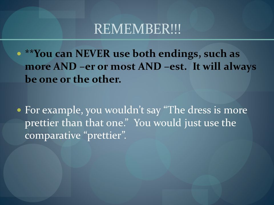 REMEMBER!!! **You can NEVER use both endings, such as more AND –er or most AND –est. It will always be one or the other.
