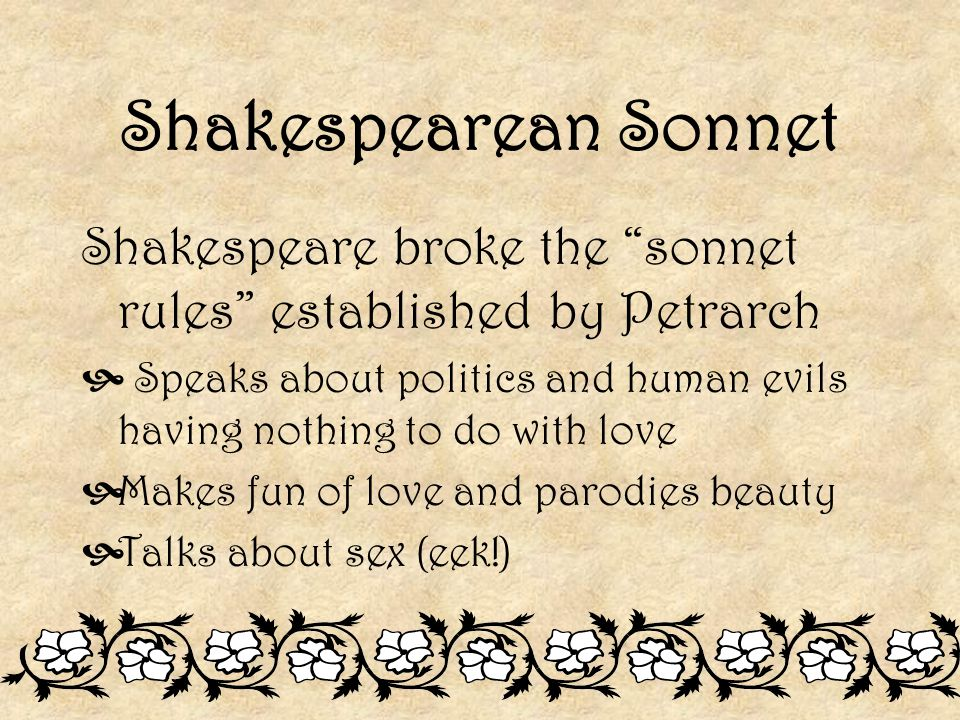 Shakespearean Sonnet Shakespeare broke the sonnet rules established by Petrarch.
