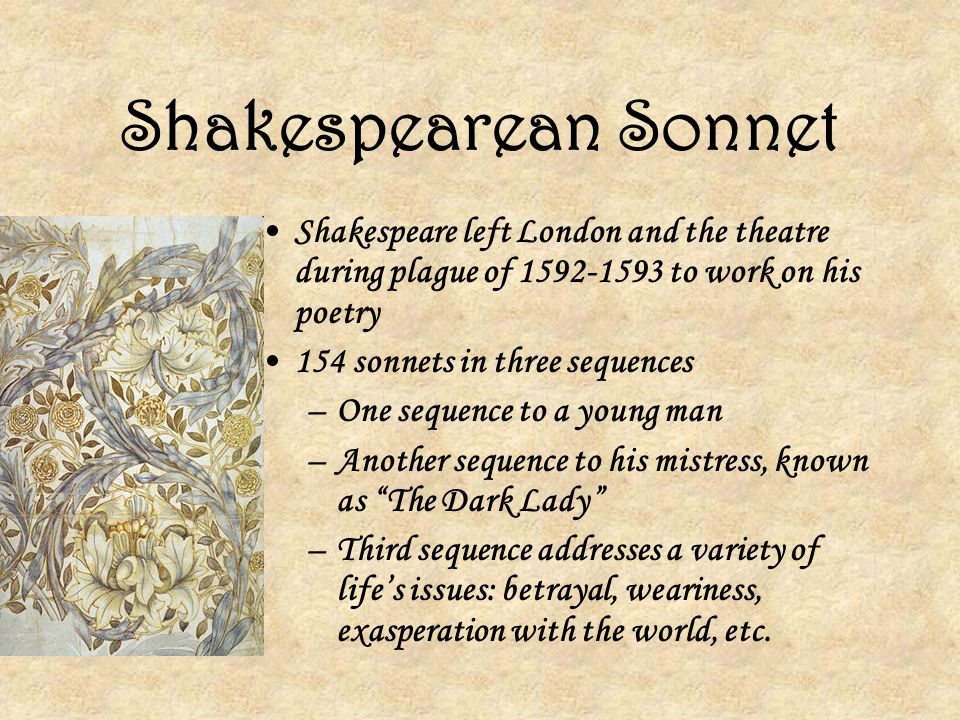 Shakespearean Sonnet Shakespeare left London and the theatre during plague of to work on his poetry.