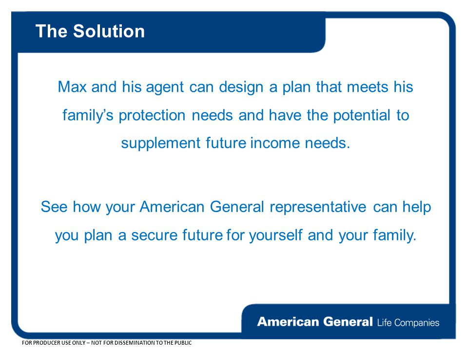 The Solution Max and his agent can design a plan that meets his family's protection needs and have the potential to supplement future income needs.
