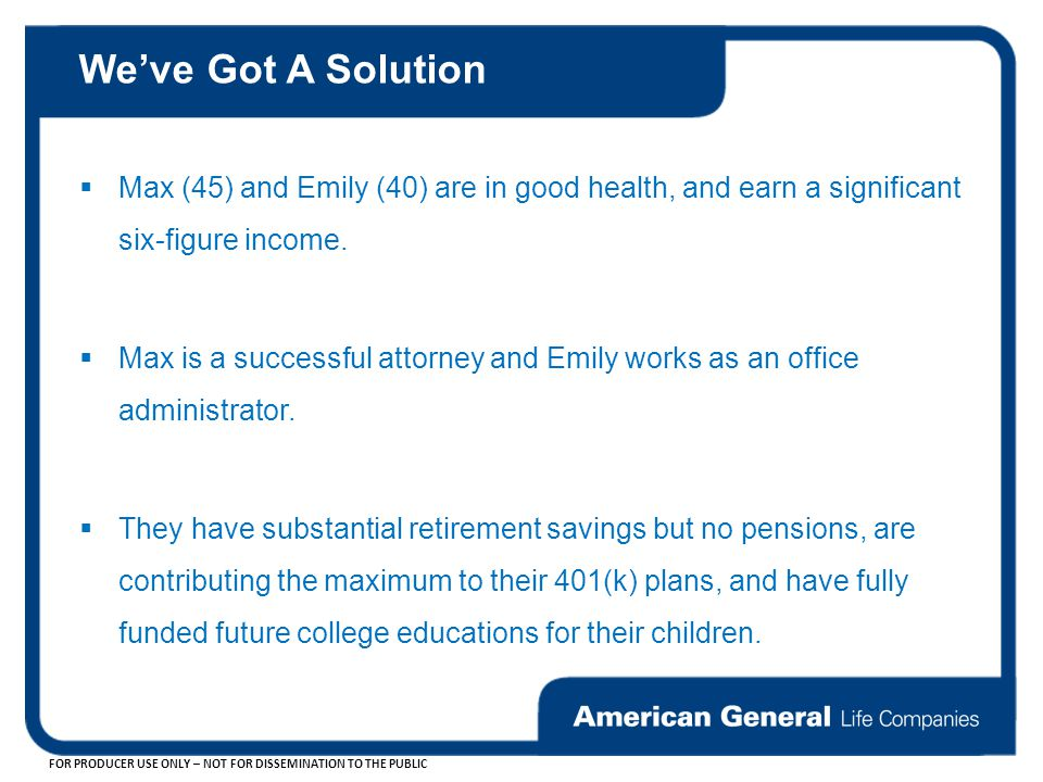 We've Got A Solution Max (45) and Emily (40) are in good health, and earn a significant six-figure income.