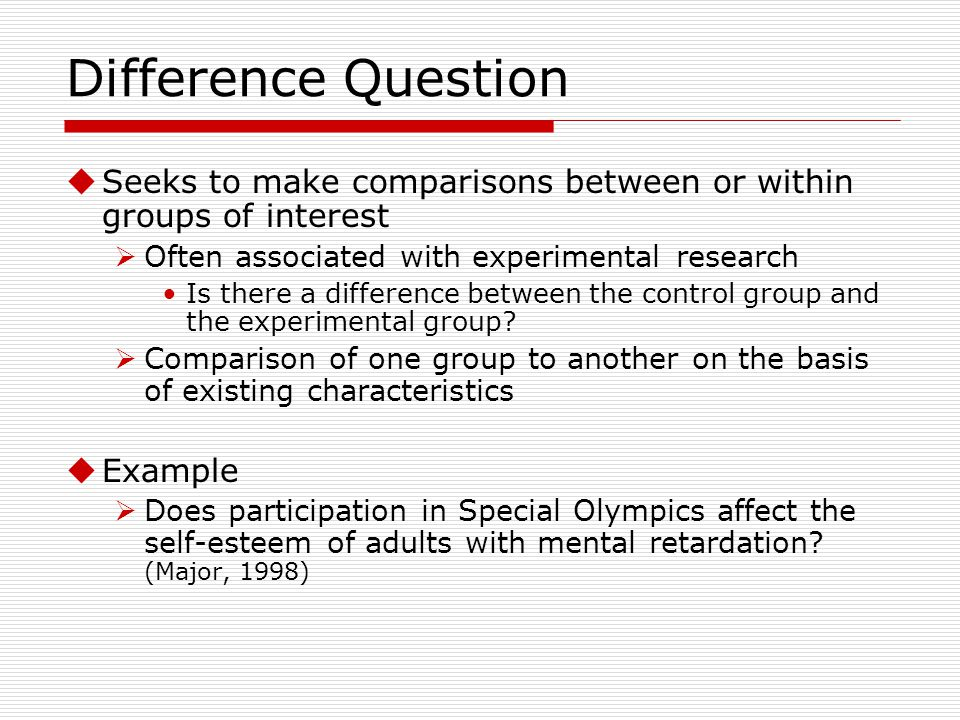 Difference Question Seeks to make comparisons between or within groups of interest. Often associated with experimental research.
