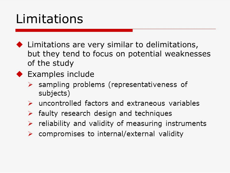 Limitations Limitations are very similar to delimitations, but they tend to focus on potential weaknesses of the study.
