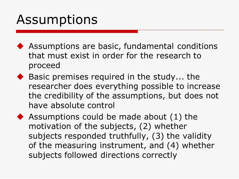 Assumptions Assumptions are basic, fundamental conditions that must exist in order for the research to proceed.