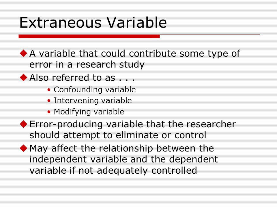 Extraneous Variable A variable that could contribute some type of error in a research study. Also referred to as