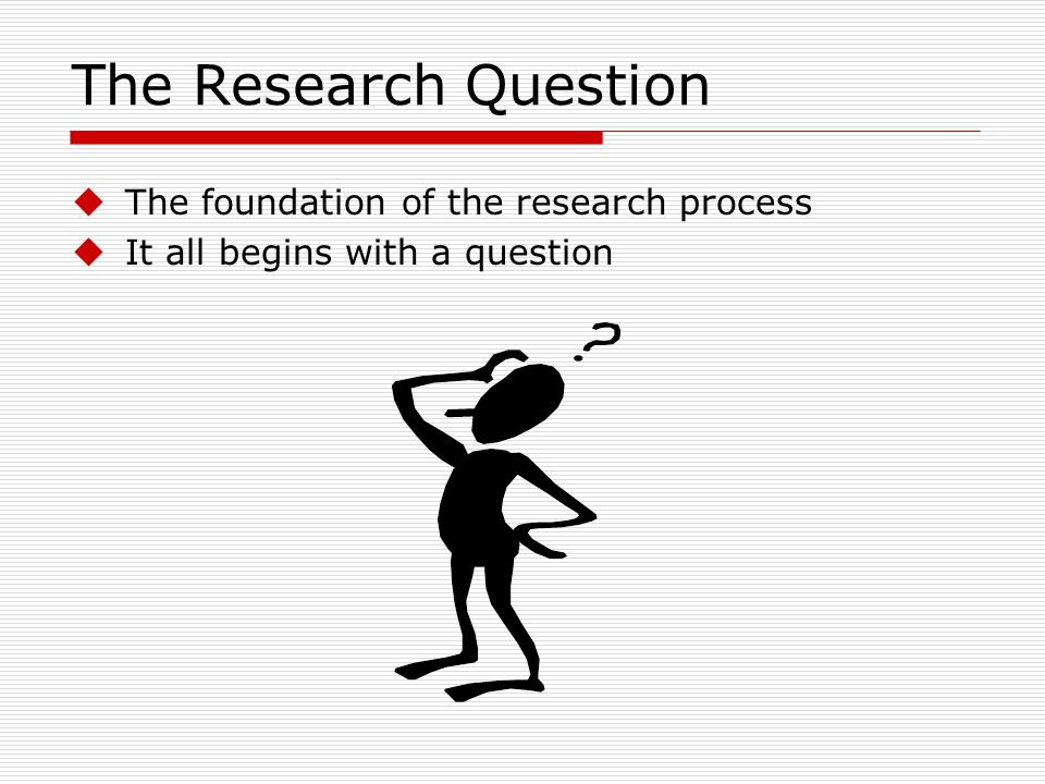 The Research Question The foundation of the research process