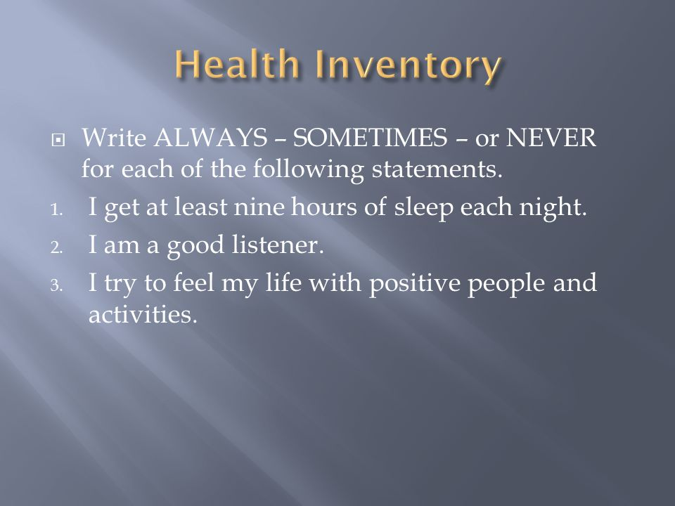 Health Inventory Write ALWAYS – SOMETIMES – or NEVER for each of the following statements. I get at least nine hours of sleep each night.