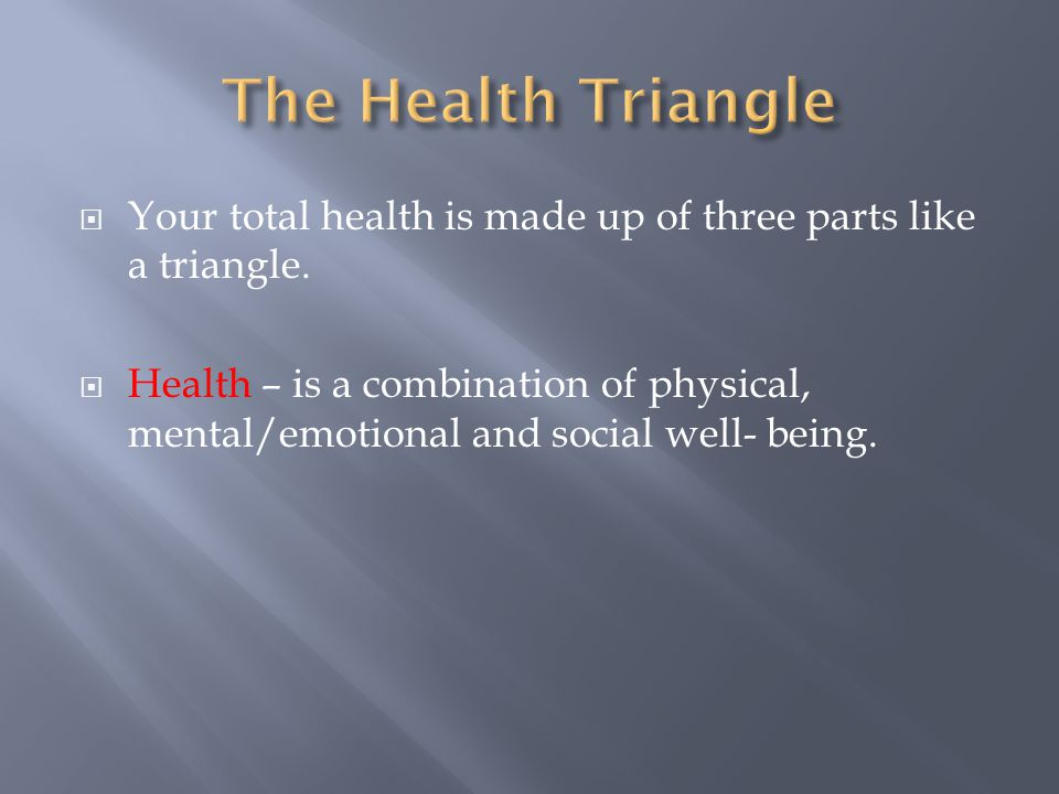 The Health Triangle Your total health is made up of three parts like a triangle.