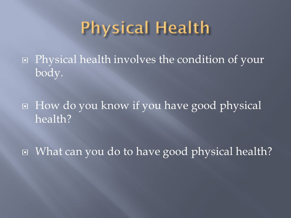 Physical Health Physical health involves the condition of your body.