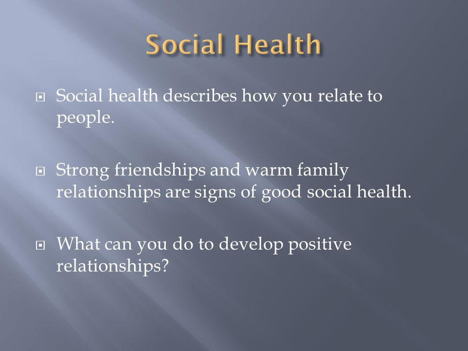 Social Health Social health describes how you relate to people.