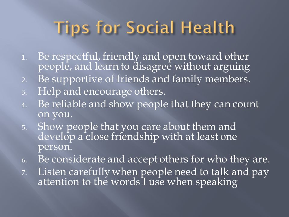 Tips for Social Health Be respectful, friendly and open toward other people, and learn to disagree without arguing.