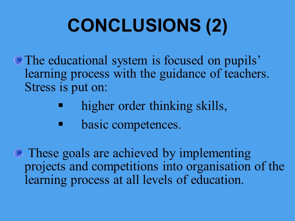 CONCLUSIONS (2) The educational system is focused on pupils' learning process with the guidance of teachers. Stress is put on: