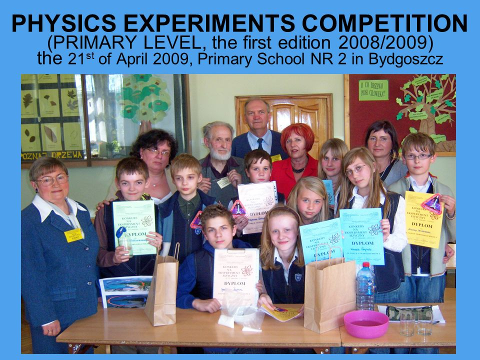 PHYSICS EXPERIMENTS COMPETITION (PRIMARY LEVEL, the first edition 2008/2009) the 21st of April 2009, Primary School NR 2 in Bydgoszcz