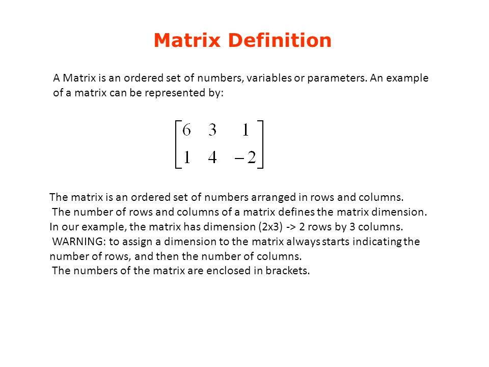 Matrix Definition A Matrix is an ordered set of numbers, variables or parameters. An example of a matrix can be represented by: