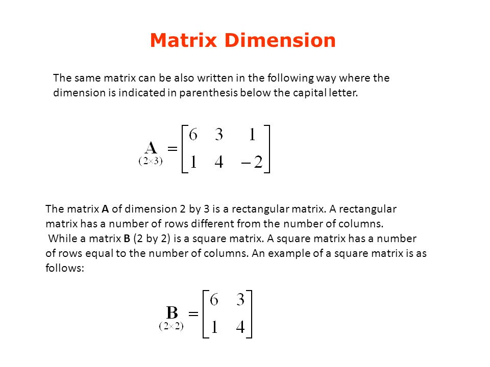 Matrix Dimension The same matrix can be also written in the following way where the dimension is indicated in parenthesis below the capital letter.