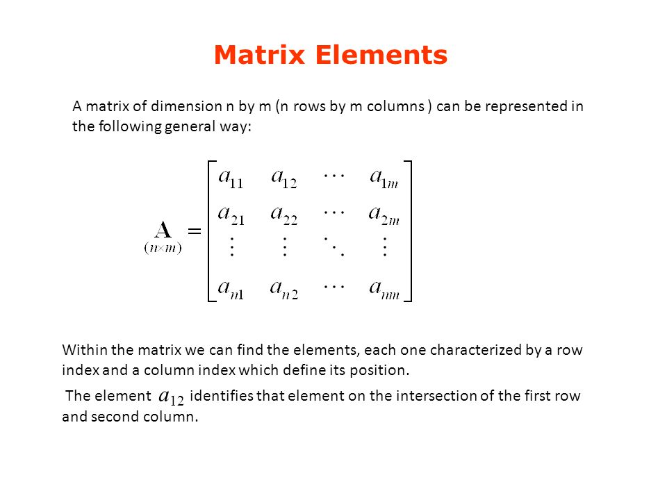 Matrix Elements A matrix of dimension n by m (n rows by m columns ) can be represented in the following general way: