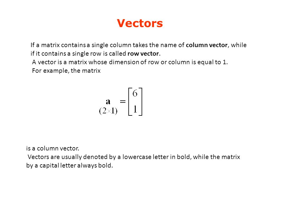 Vectors If a matrix contains a single column takes the name of column vector, while if it contains a single row is called row vector.