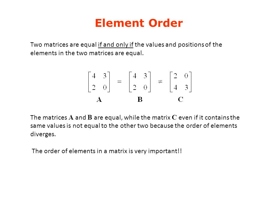 Element Order Two matrices are equal if and only if the values ​​and positions of the elements in the two matrices are equal.