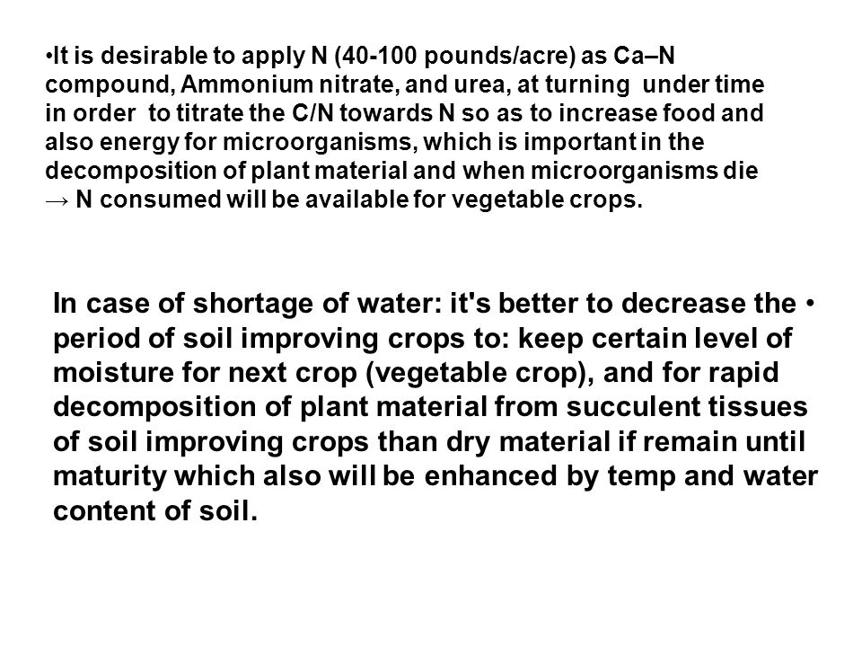 It is desirable to apply N (40-100 pounds/acre) as Ca–N compound, Ammonium nitrate, and urea, at turning under time in order to titrate the C/N towards N so as to increase food and also energy for microorganisms, which is important in the decomposition of plant material and when microorganisms die → N consumed will be available for vegetable crops.