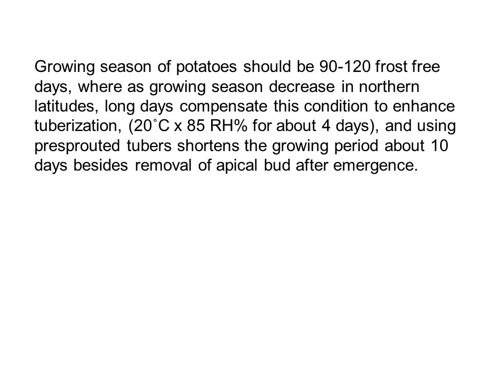 Growing season of potatoes should be 90-120 frost free days, where as growing season decrease in northern latitudes, long days compensate this condition to enhance tuberization, (20˚C x 85 RH% for about 4 days), and using presprouted tubers shortens the growing period about 10 days besides removal of apical bud after emergence.