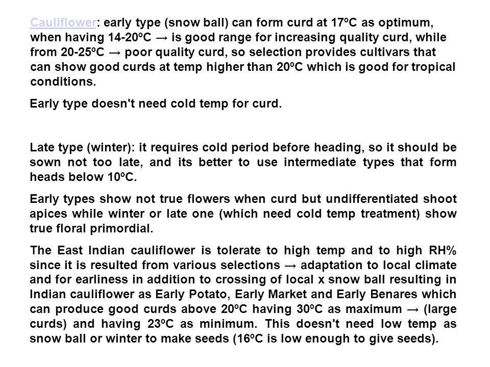 Cauliflower: early type (snow ball) can form curd at 17ºC as optimum, when having 14-20ºC → is good range for increasing quality curd, while from 20-25ºC → poor quality curd, so selection provides cultivars that can show good curds at temp higher than 20ºC which is good for tropical conditions.
