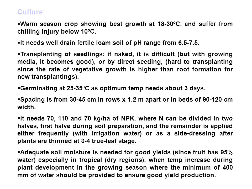 Culture: Warm season crop showing best growth at 18-30ºC, and suffer from chilling injury below 10ºC.