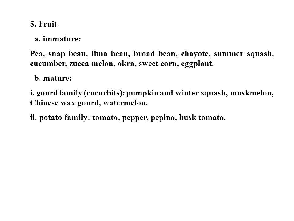 5. Fruit a. immature: Pea, snap bean, lima bean, broad bean, chayote, summer squash, cucumber, zucca melon, okra, sweet corn, eggplant.