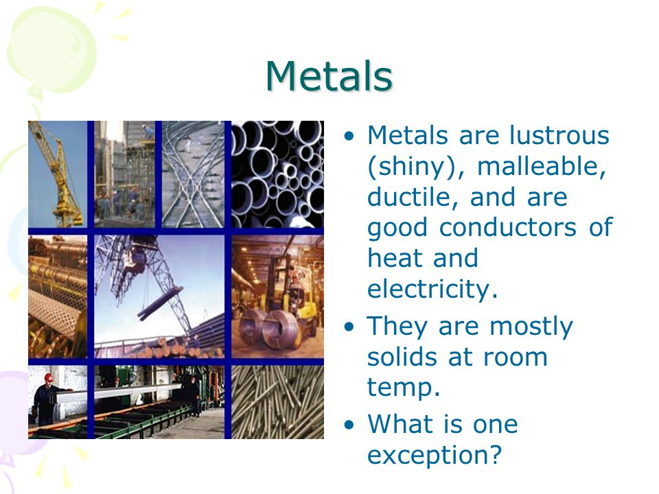 Metals Metals are lustrous (shiny), malleable, ductile, and are good conductors of heat and electricity.