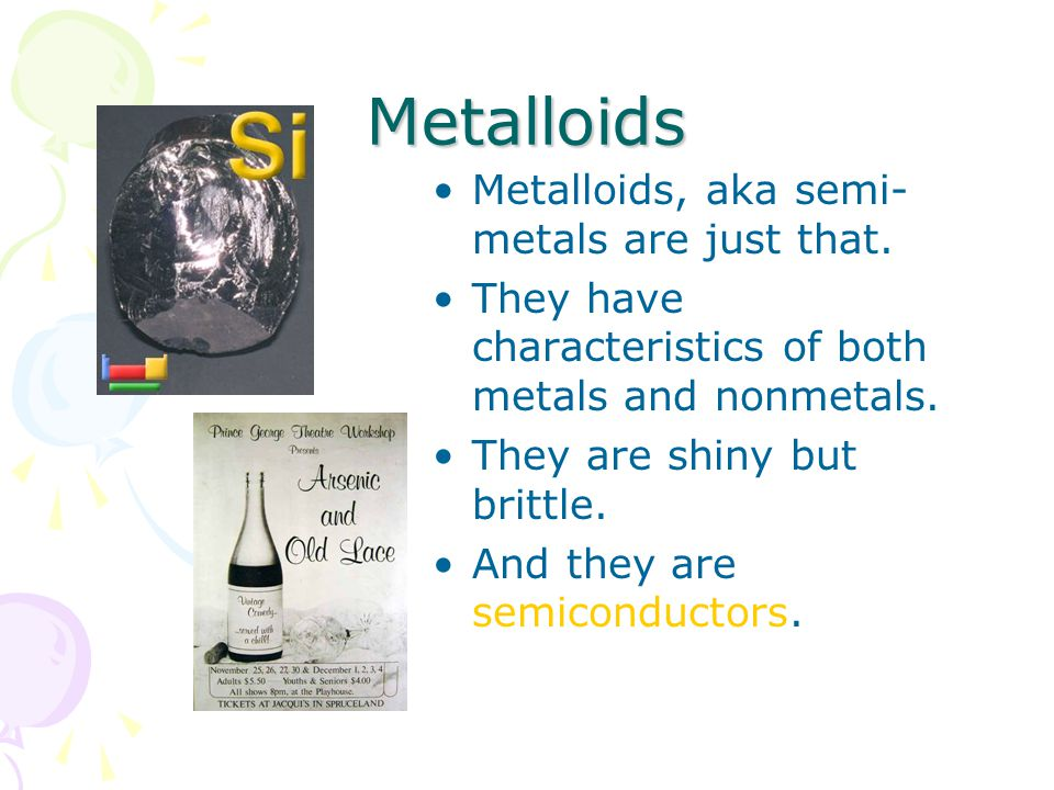 Metalloids Metalloids, aka semi-metals are just that.