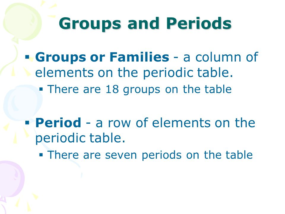 Groups and Periods Groups or Families - a column of elements on the periodic table. There are 18 groups on the table.