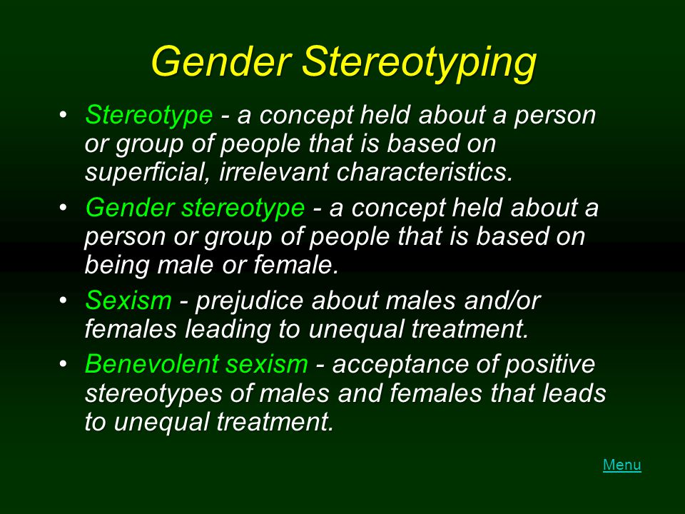 Gender Stereotyping Stereotype - a concept held about a person or group of people that is based on superficial, irrelevant characteristics.