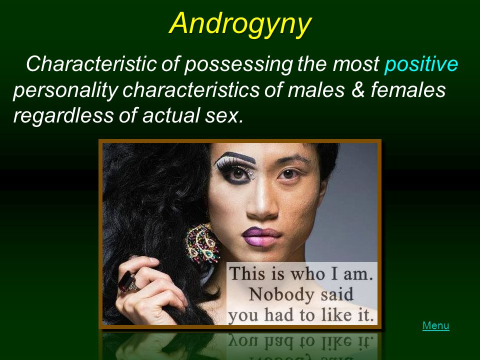 Androgyny Characteristic of possessing the most positive personality characteristics of males & females regardless of actual sex.