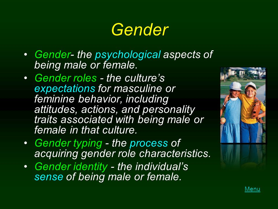 Gender Gender- the psychological aspects of being male or female.
