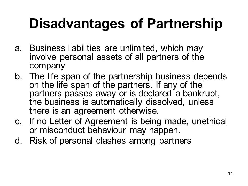 explain advantages and disadvantages of partnership List of disadvantages of sole proprietorship 1 personal and business assets one of the drawbacks of sole proprietorship is that the owner's money is tied to his business in the sense that finances of the owner and the business are one and the same and that there is no legal separation between the two.