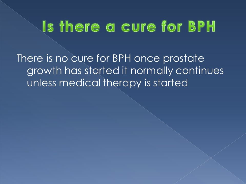 Is there a cure for BPH There is no cure for BPH once prostate growth has started it normally continues unless medical therapy is started.