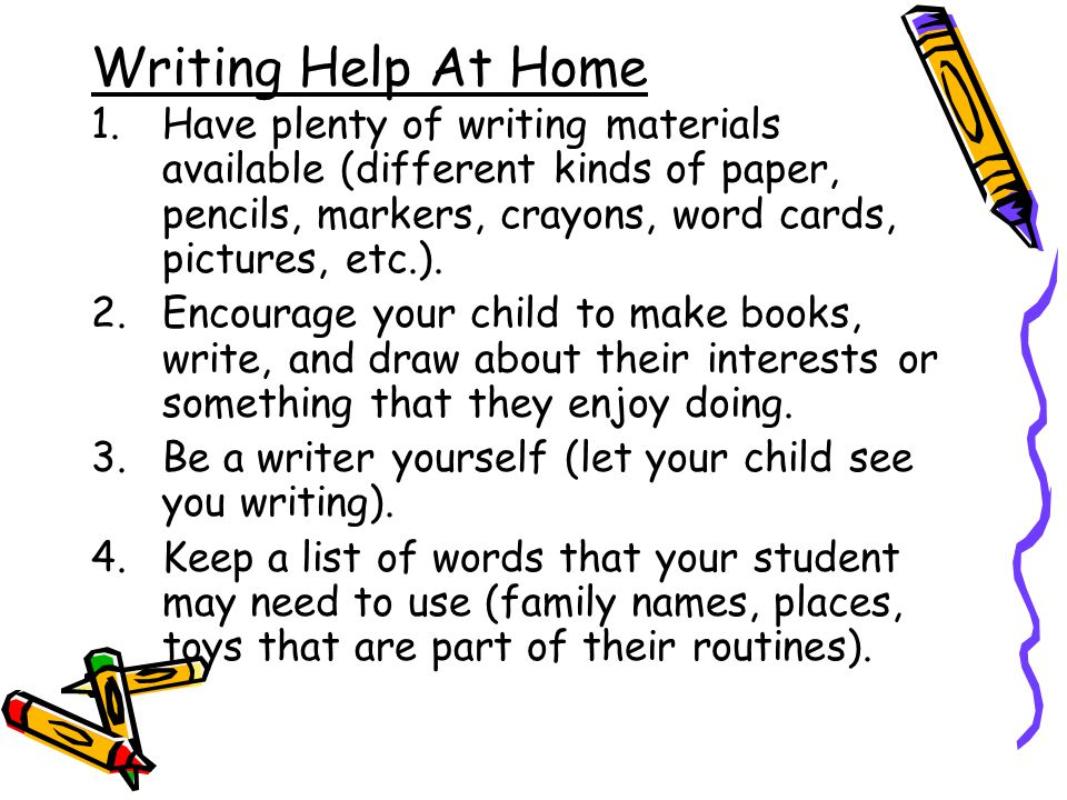 Writing Help At Home Have plenty of writing materials available (different kinds of paper, pencils, markers, crayons, word cards, pictures, etc.).