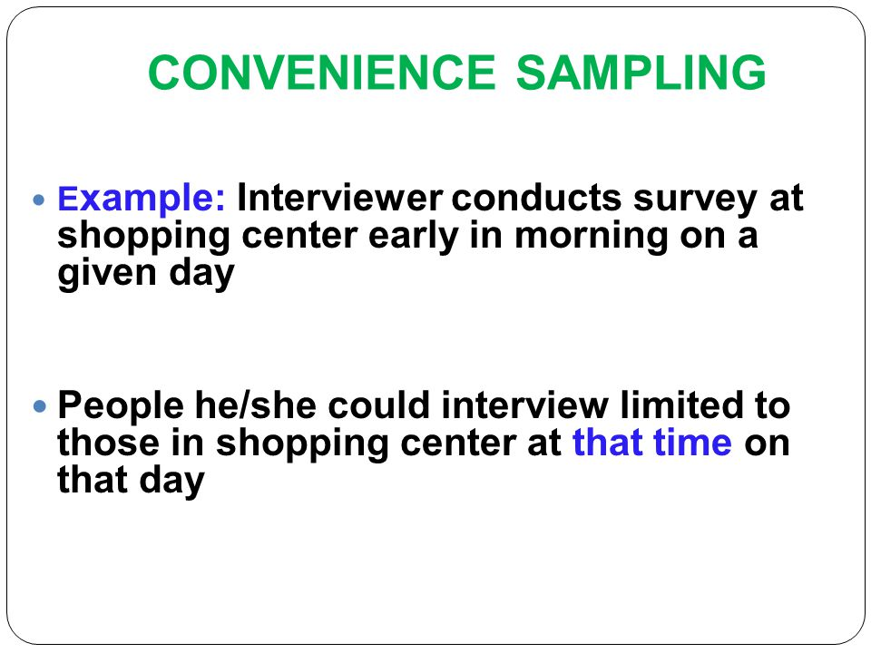 sampling convenience sampling A convenience sample chooses the individuals that are easiest to reach or sampling that is done easy convenience sampling does not represent the entire population so it is considered bias in convenience sampling, the selection of units from the population is based on easy availability and/or accessibility.