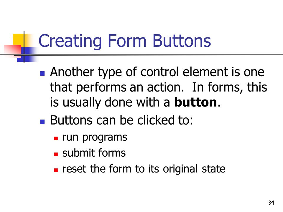 Creating Form Buttons Another type of control element is one that performs an action. In forms, this is usually done with a button.