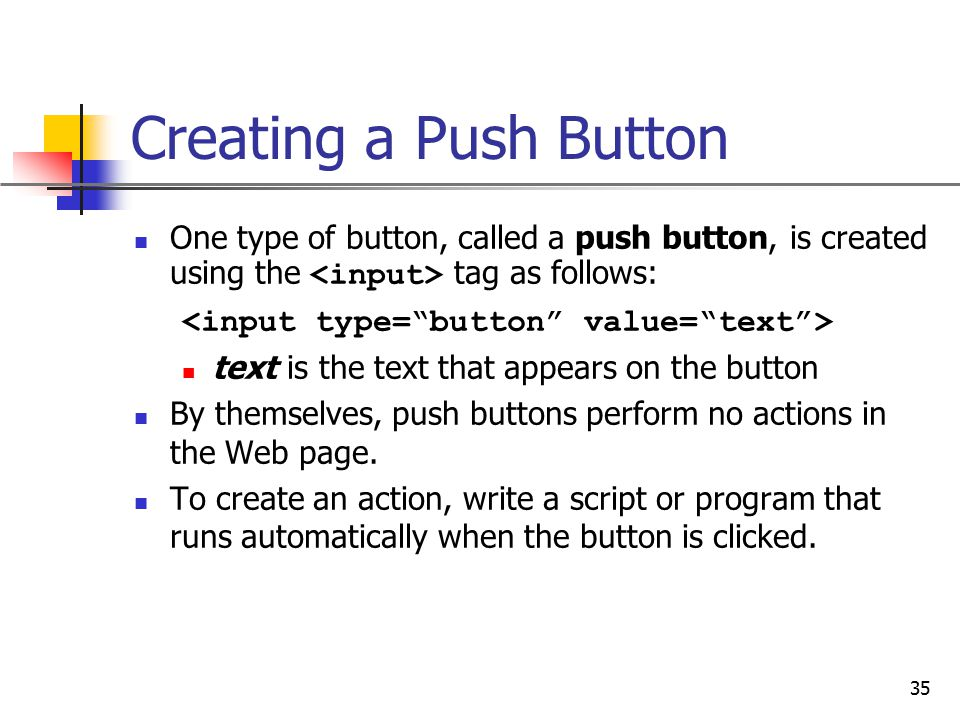 Creating a Push Button One type of button, called a push button, is created using the <input> tag as follows: