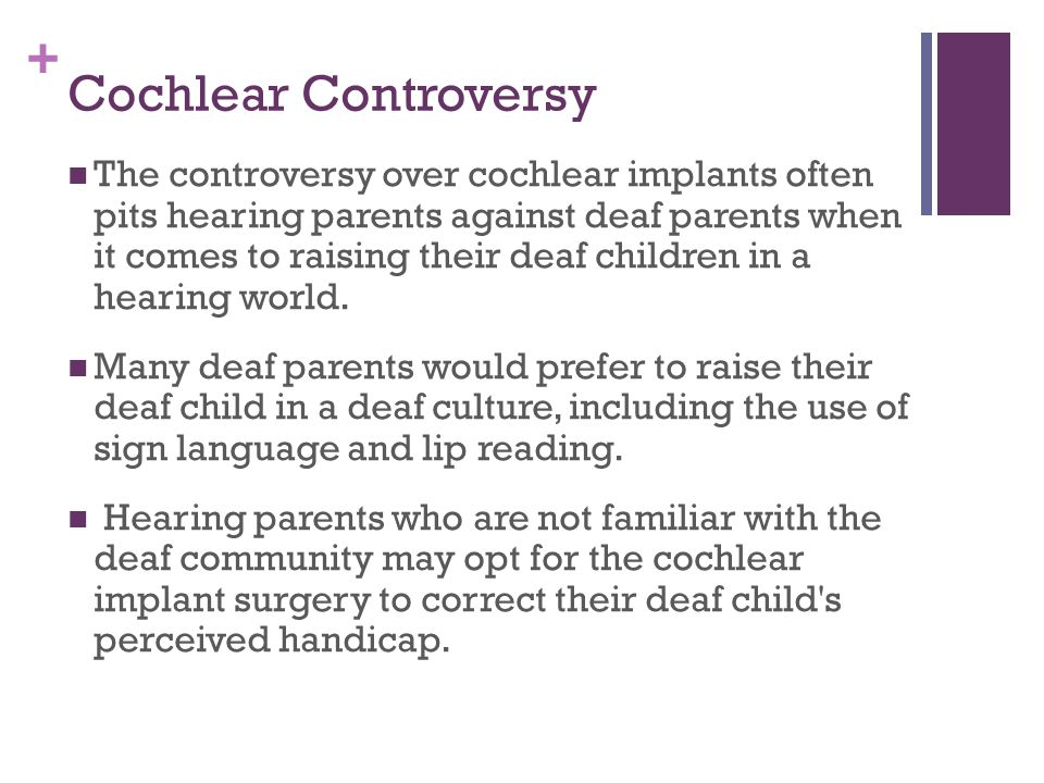 """the controversy of cochlear implants Finally, the effect of cochlear implants on the """"deaf """" and """"deaf """" communities is  explored given all the  culture, and the controversy over cochlear implants."""