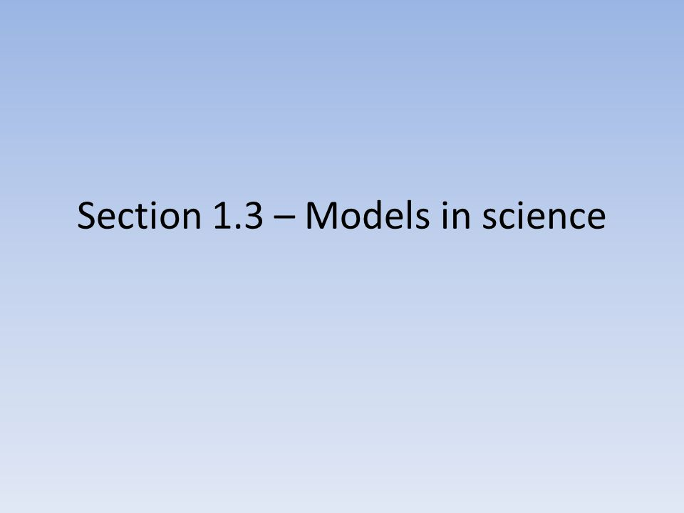 Section 1.3 – Models in science