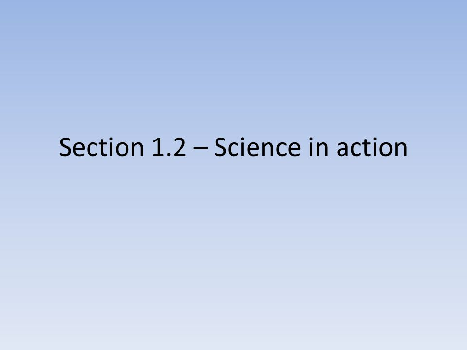 Section 1.2 – Science in action