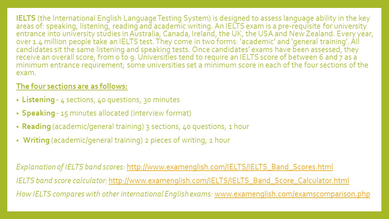 IELTS (the International English Language Testing System) is designed to assess language ability in the key areas of: speaking, listening, reading and academic writing. An IELTS exam is a pre-requisite for university entrance into university studies in Australia, Canada, Ireland, the UK, the USA and New Zealand. Every year, over 1.4 million people take an IELTS test. They come in two forms: 'academic' and 'general training'. All candidates sit the same listening and speaking tests. Once candidates' exams have been assessed, they receive an overall score, from 0 to 9. Universities tend to require an IELTS score of between 6 and 7 as a minimum entrance requirement; some universities set a minimum score in each of the four sections of the exam.