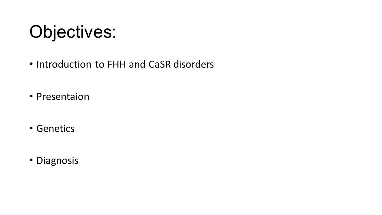 Objectives: Introduction to FHH and CaSR disorders Presentaion