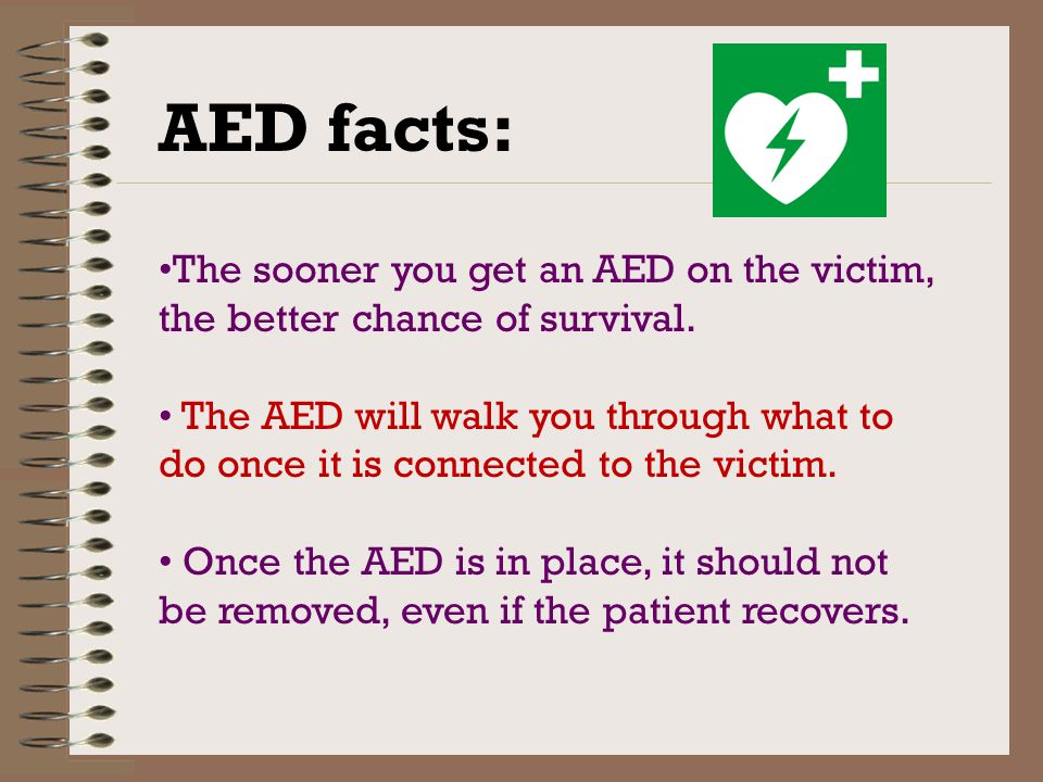 AED facts: The sooner you get an AED on the victim, the better chance of survival.